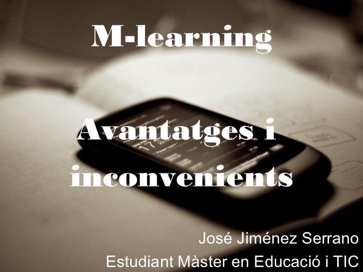 M-learning Avantatges iinconvenients              José Jiménez Serrano  Estudiant Màster en Educació i TIC