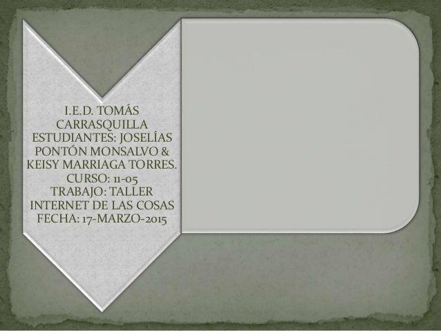 I.E.D. TOMÁS CARRASQUILLA ESTUDIANTES: JOSELÍAS PONTÓN MONSALVO & KEISY MARRIAGA TORRES. CURSO: 11-05 TRABAJO: TALLER INTE...
