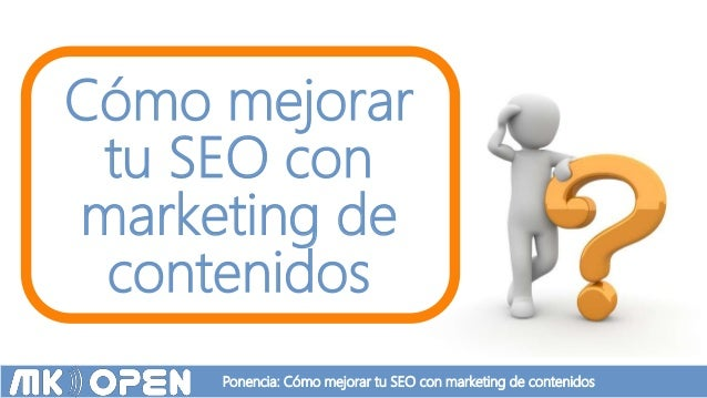 Cómo mejorar tu SEO con marketing de contenidos Ponencia: Cómo mejorar tu SEO con marketing de contenidos
