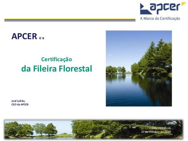 FIMAP FERRÁLIA 20 de Outubro de 2010 APCER e a Certificação da Fileira Florestal José Leitão, CEO da APCER