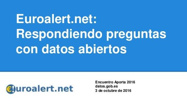 Euroalert.net: Respondiendo preguntas con datos abiertos Encuentro Aporta 2016 datos.gob.es 3 de octubre de 2016
