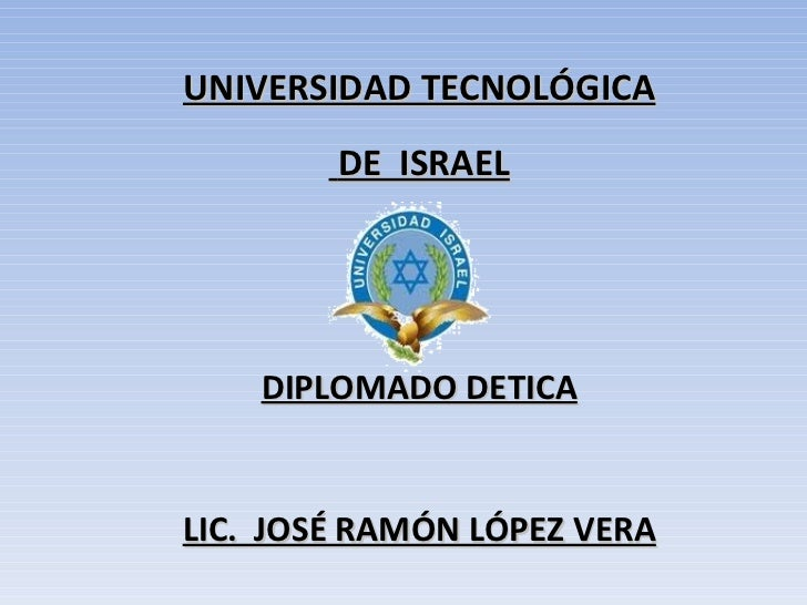 UNIVERSIDAD TECNOLÓGICA DE  ISRAEL DIPLOMADO DETICA LIC.  JOSÉ RAMÓN LÓPEZ VERA