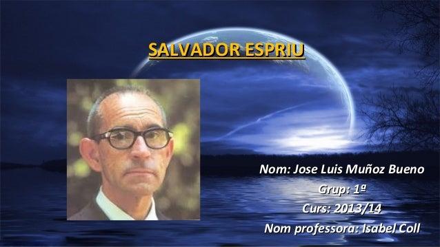 SALVADOR ESPRIU  Nom: Jose Luis Muñoz Bueno Grup: 1ª Curs: 2013/14 Nom professora: Isabel Coll