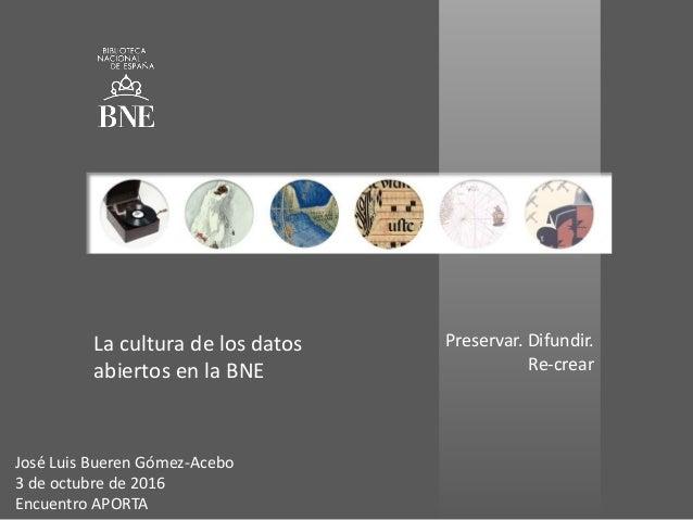 Preservar. Difundir. Re-crear La cultura de los datos abiertos en la BNE José Luis Bueren Gómez-Acebo 3 de octubre de 2016...