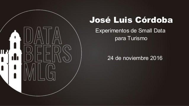 José Luis Córdoba Experimentos de Small Data para Turismo 24 de noviembre 2016