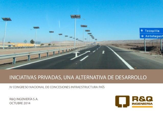 IV CONGRESO NACIONAL DE CONCESIONES INFRAESTRUCTURA PAÍS R&Q INGENIERÍA S.A. OCTUBRE 2014 INICIATIVAS PRIVADAS, UNA ALTERN...