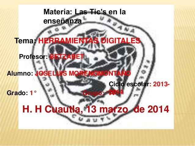 Materia: Las Tic's en la enseñanza Tema: HERRAMIENTAS DIGITALES Alumno: JOSELUIS MORENOMONTAÑO Ciclo escolar: 2013- 2014Gr...