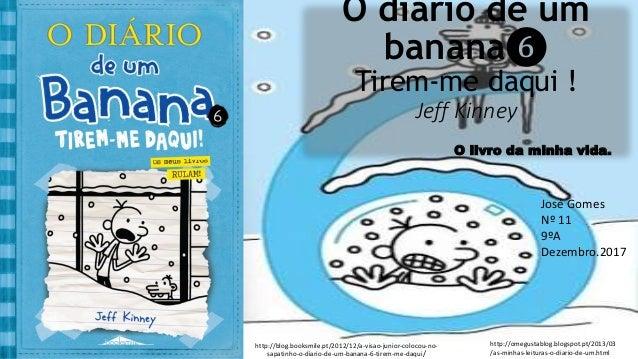 O diário de um banana❻ Tirem-me daqui ! Jeff Kinney O livro da minha vida. José Gomes Nº 11 9ºA Dezembro.2017 http://blog....