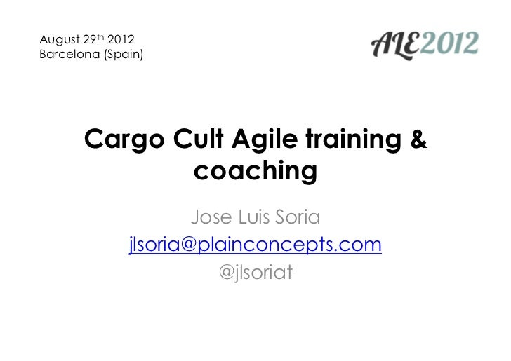 August 29th 2012Barcelona (Spain)       Cargo Cult Agile training &              coaching                      Jose Luis S...