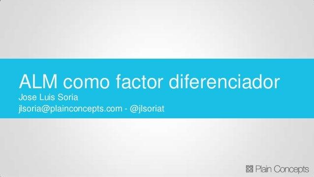 Jose Luis Soria jlsoria@plainconcepts.com - @jlsoriat ALM como factor diferenciador