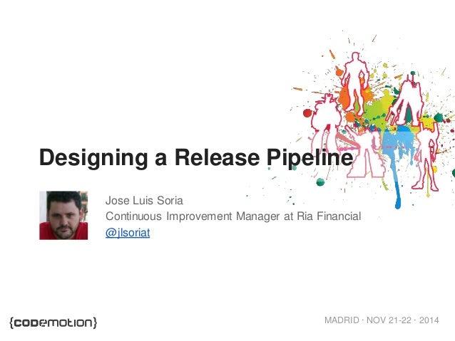 MADRID · NOV 21-22 · 2014  Designing a Release Pipeline  Jose Luis Soria  Continuous Improvement Manager at Ria Financial ...