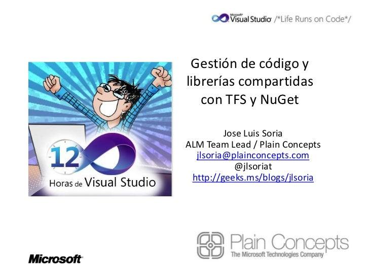 Gestión de código ylibrerías compartidas   con TFS y NuGet         Jose Luis SoriaALM Team Lead / Plain Concepts  jlsoria@...