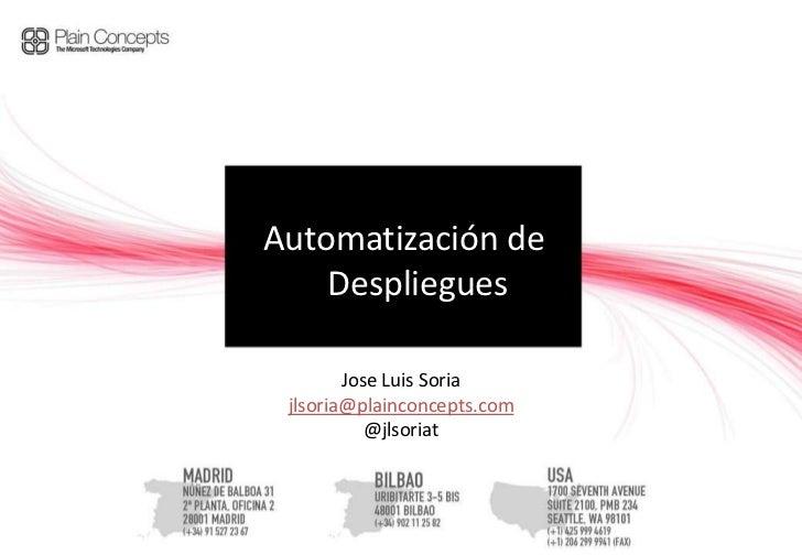 Automatización de    Despliegues        Jose Luis Soria jlsoria@plainconcepts.com           @jlsoriat