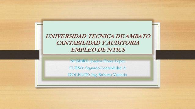 UNIVERSIDAD TECNICA DE AMBATO CANTABILIDAD Y AUDITORIA EMPLEO DE NTICS NOMBRE: Joselyn Flores López CURSO: Segundo Contabi...