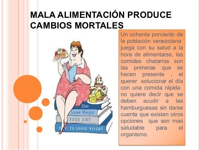 MALA ALIMENTACIÓN PRODUCE CAMBIOS MORTALES Un ochenta porciento de la población venezolana juega con su salud a la hora de...