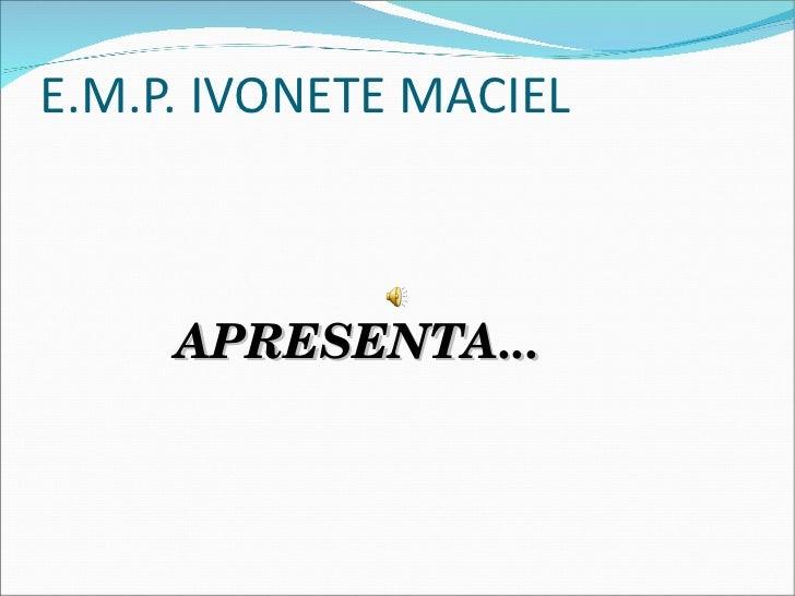 E.M.P. IVONETE MACIEL     APRESENTA...