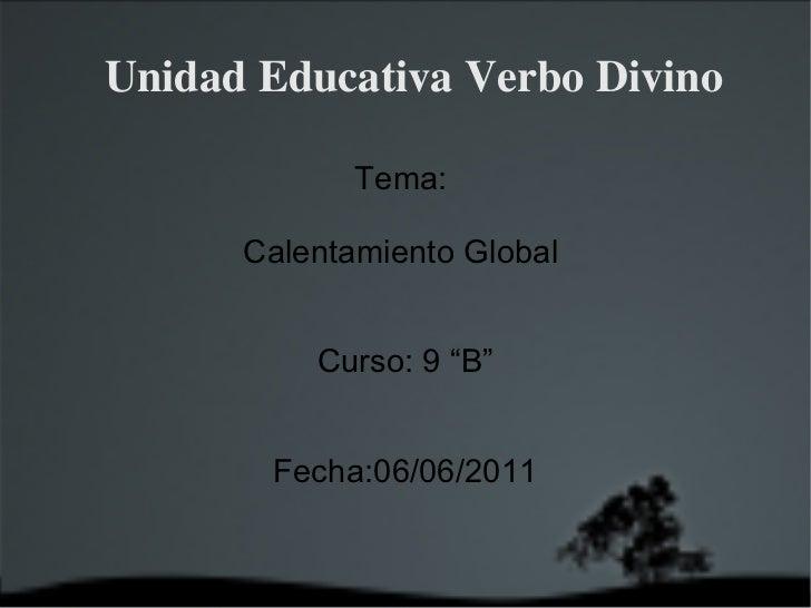 """Unidad Educativa Verbo Divino Tema:  Calentamiento Global  Curso: 9 """"B"""" Fecha:06/06/2011"""