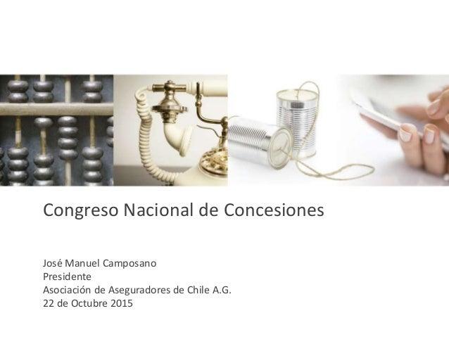 José Manuel Camposano Presidente Asociación de Aseguradores de Chile A.G. 22 de Octubre 2015 Congreso Nacional de Concesio...