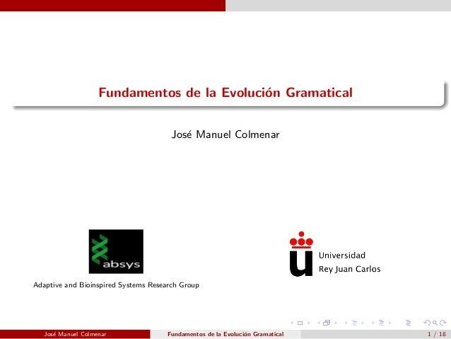 Fundamentos de la Evoluci´on Gramatical Jos´e Manuel Colmenar Adaptive and Bioinspired Systems Research Group Jos´e Manuel...