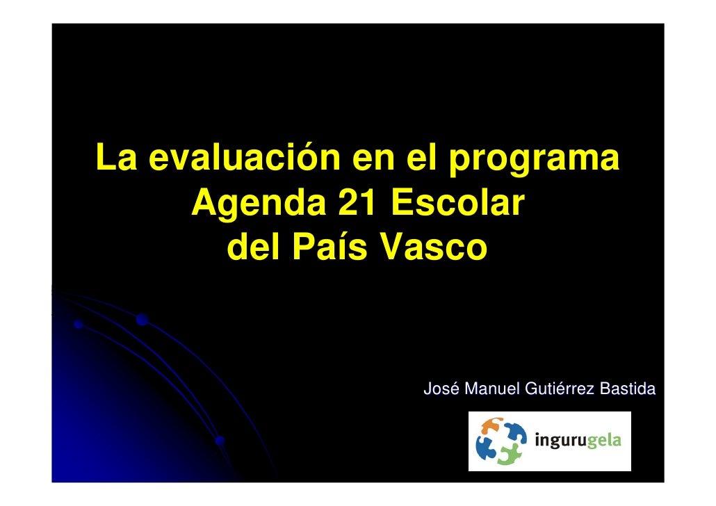 La evaluación en el programa     Agenda 21 Escolar       del País Vasco                 José Manuel Gutiérrez Bastida