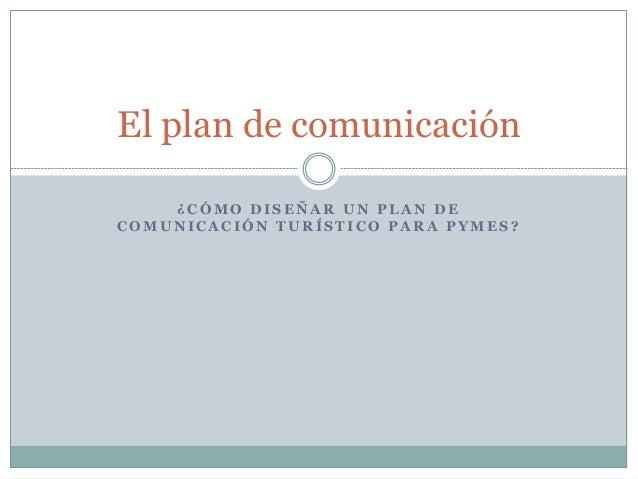 ¿ C Ó M O D I S E Ñ A R U N P L A N D E C O M U N I C A C I Ó N T U R Í S T I C O P A R A P Y M E S ? El plan de comunicac...
