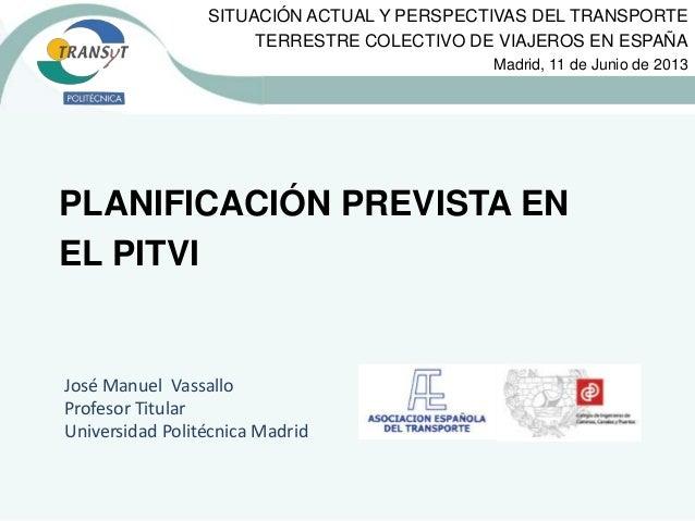 PLANIFICACIÓN PREVISTA EN EL PITVI José Manuel Vassallo Profesor Titular Universidad Politécnica Madrid SITUACIÓN ACTUAL Y...