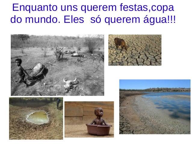 Enquanto uns querem festas,copa do mundo. Eles só querem água!!!