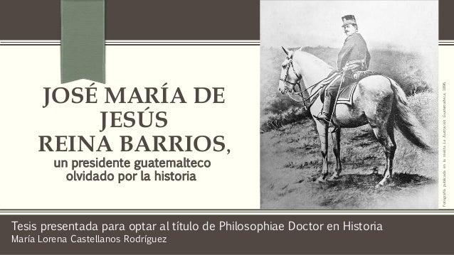 JOSÉ MARÍA DE JESÚS REINA BARRIOS, un presidente guatemalteco olvidado por la historia Tesis presentada para optar al títu...
