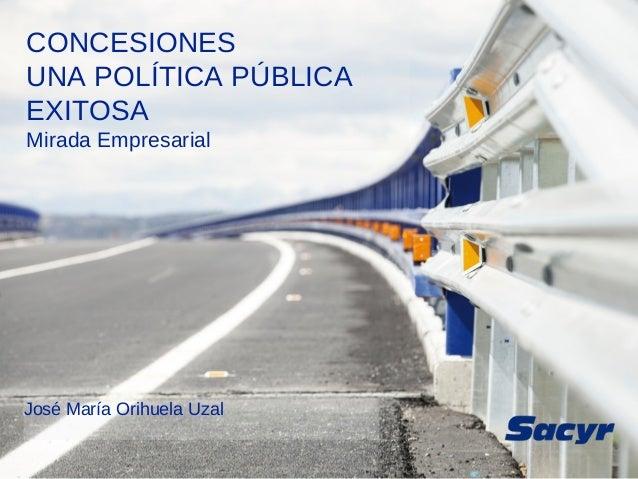 CONCESIONES UNA POLÍTICA PÚBLICA EXITOSA Mirada Empresarial José María Orihuela Uzal