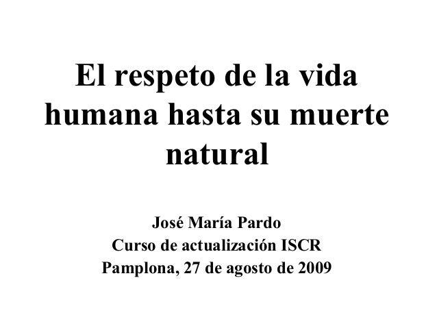 El respeto de la vida humana hasta su muerte natural José María Pardo Curso de actualización ISCR Pamplona, 27 de agosto d...