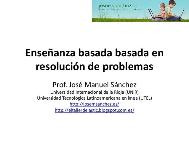 Enseñanza basada basadaen resolución de problemas  Prof. José Manuel Sánchez  Universidad Internacional de la Rioja (UNIR)...