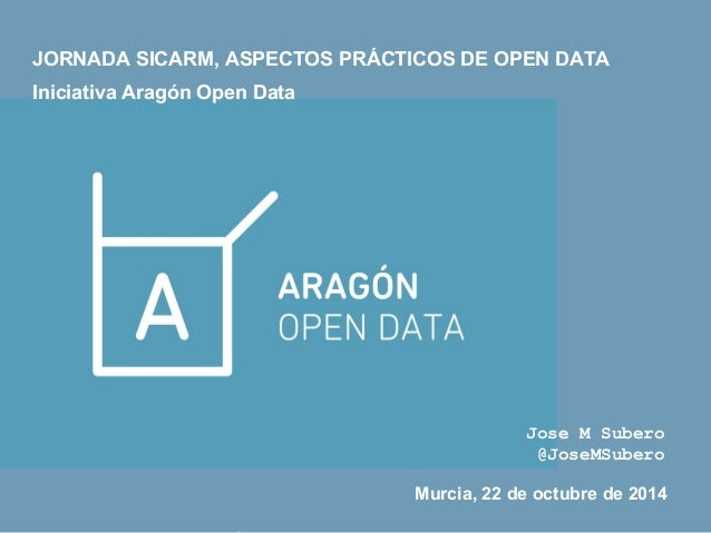 JORNADA SICARM, ASPECTOS PRÁCTICOS DE OPEN DATA  Iniciativa Aragón Open Data  Jose M Subero  @JoseMSubero  Murcia, 22 de o...