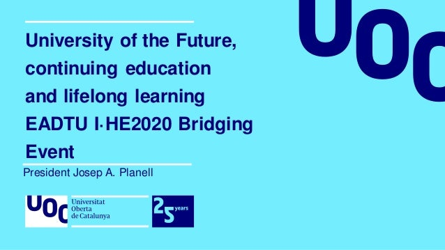 University of the Future, continuing education and lifelong learning EADTU I·HE2020 Bridging Event President Josep A. Plan...