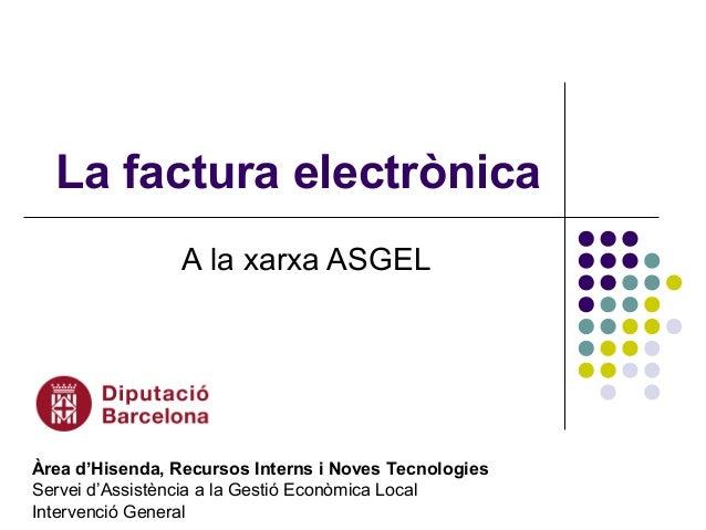 La factura electrònica A la xarxa ASGEL Àrea d'Hisenda, Recursos Interns i Noves Tecnologies Servei d'Assistència a la Ges...