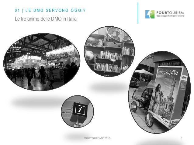 FOURTOURISM©2016 3 0 1 | L E D M O S E R V O N O O G G I ? Le tre anime delle DMO in Italia