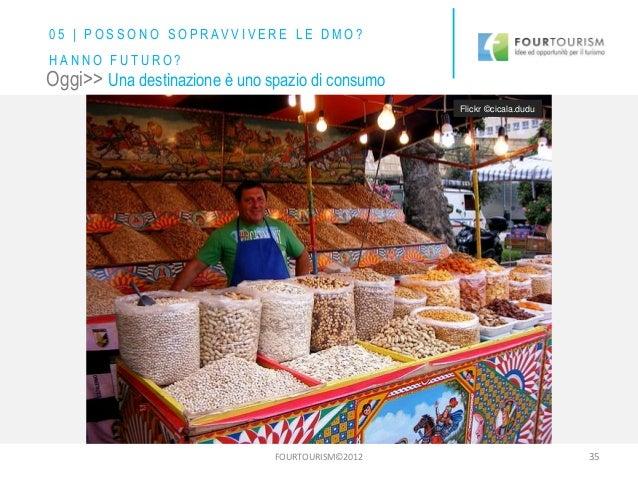 FOURTOURISM©2012 35 Oggi>> Una destinazione è uno spazio di consumo Flickr ©cicala.dudu 0 5 | P O S S O N O S O P R AV V I...
