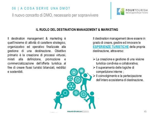 IL RUOLO DEL DESTINATION MANAGEMENT & MARKETING Il destination management & marketing è quell'insieme di attività di carat...