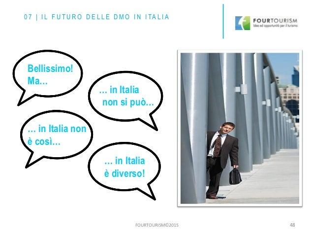 FOURTOURISM©2015 48 0 7 | I L F U T U R O D E L L E D M O I N I TA L I A Bellissimo! Ma… … in Italia non si può… … in Ital...