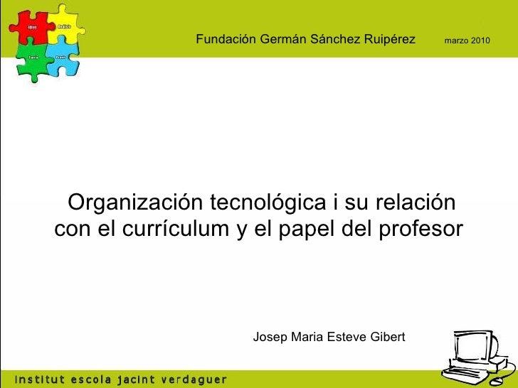 Organización tecnológica i su relación con el currículum y el papel del profesor  Josep Maria Esteve Gibert Fundación Germ...