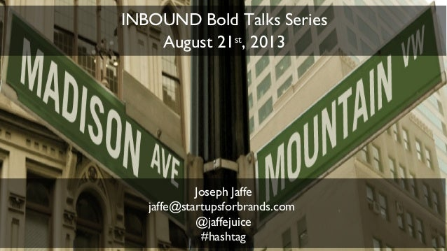 1 Joseph Jaffe jaffe@startupsforbrands.com @jaffejuice #hashtag INBOUND Bold Talks Series August 21st , 2013
