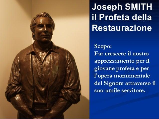 Joseph SMITH il Profeta della Restaurazione Scopo: Far crescere il nostro apprezzamento per il giovane profeta e per l'ope...