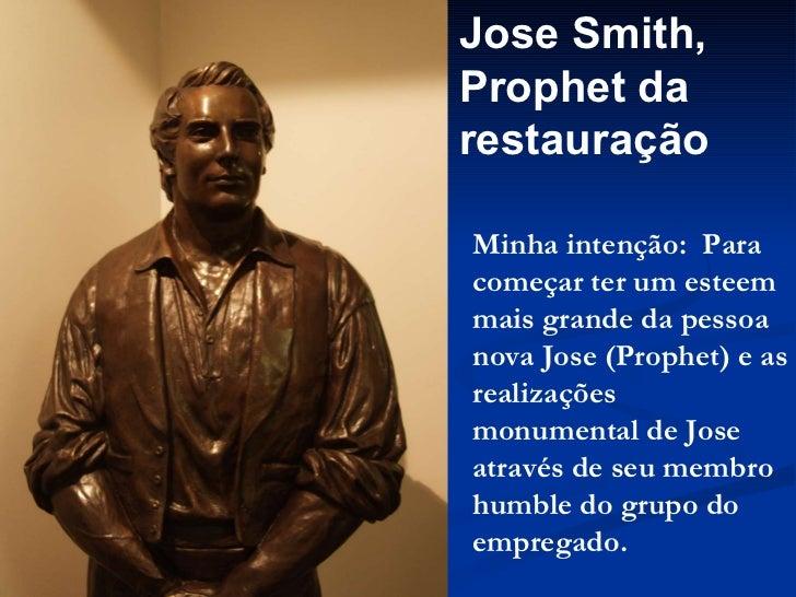 Jose Smith, Prophet da restauração Minha intenção:  Para começar ter um esteem mais grande da pessoa nova Jose (Prophet) e...