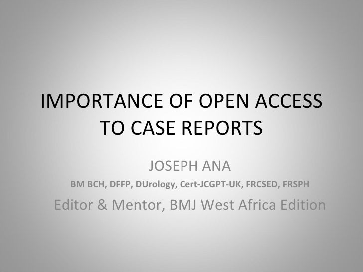 IMPORTANCE OF OPEN ACCESS TO CASE REPORTS JOSEPH ANA BM BCH, DFFP, DUrology, Cert-JCGPT-UK, FRCSED, FRSPH Editor & Mentor,...
