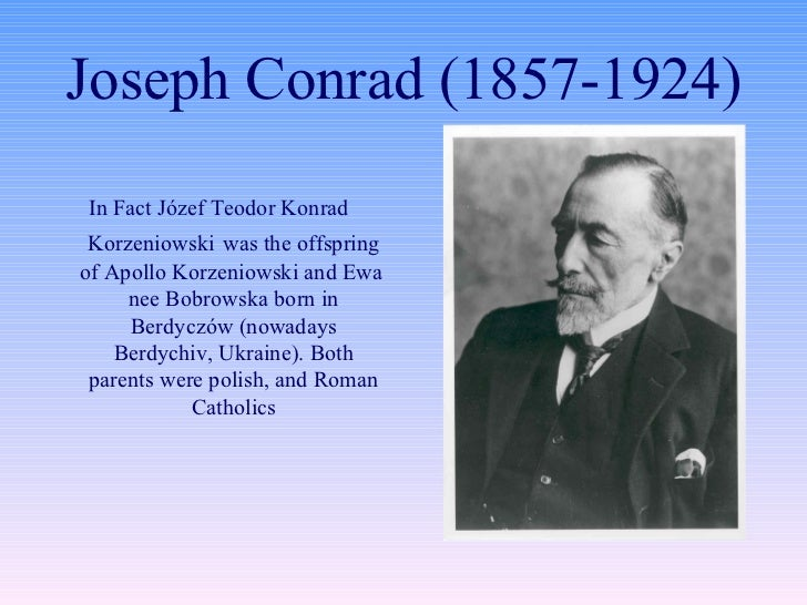 Joseph Conrad (1857-1924) <ul><li>In Fact Józef Teodor Konrad Korzeniowski   was the offspring of Apollo Korzeniowski and ...