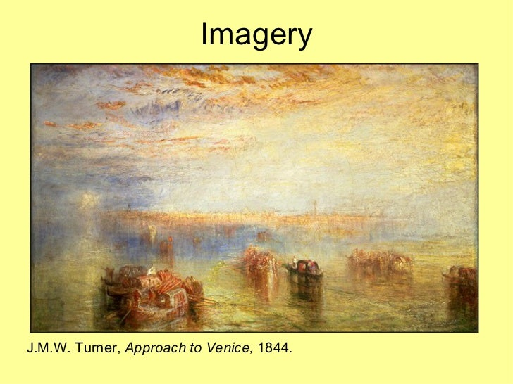 Imagery <ul><li>J.M.W. Turner,  Approach to Venice,  1844 . </li></ul>