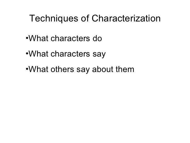Techniques of Characterization <ul><li>What characters do </li></ul><ul><li>What characters say </li></ul><ul><li>What oth...
