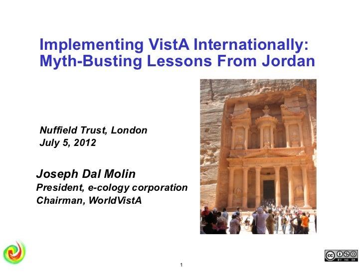 Implementing VistA Internationally:Myth-Busting Lessons From JordanNuffield Trust, LondonJuly 5, 2012Joseph Dal MolinPresi...