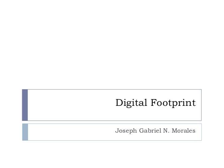 Digital Footprint<br />Joseph Gabriel N. Morales<br />