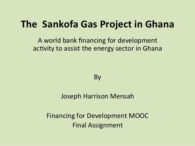 The    Sankofa  Gas  Project  in  Ghana     A  world  bank  financing  for  development     a...