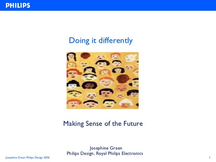 Doing it differently Making Sense of the Future   Josephine Green Philips Design, Royal Philips Electronics